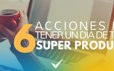 6 Acciones que puedes hacer de inmediato para tener un día trabajo Super Productivo